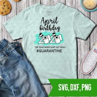 April Birthday 2020 The Year When Got Real Quarantine SVG DXF PNG Cut files