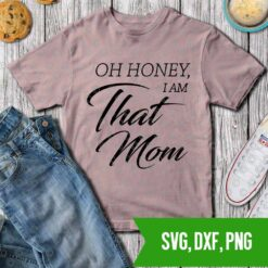 Oh honey I am that mom - mom life SVg DXf PNG Cut files