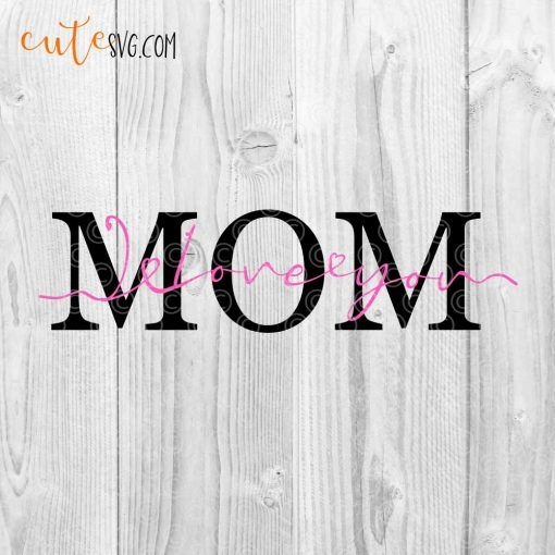 Mom I Love You Mothers day SVG DXF PNG Cut files