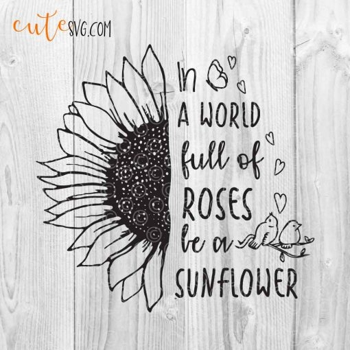 Be a sunflower SVG DXF PNG In a world full of roses be a sunflower quote